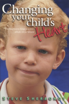Changing Your Child's Heart : Parenting Tools to Change Your Child's Attitude, Not Just Behaviour, Hardback Book