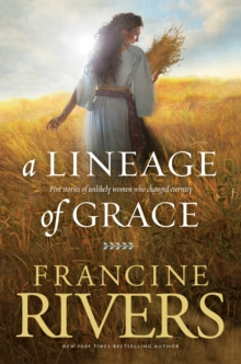 A Lineage of Grace : Five Stories of Unlikely Women Who Changed Eternity, Paperback Book