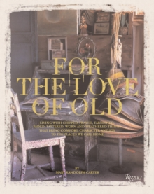 For the Love of Old : Living with Chipped, Frayed, Tarnished, Faded, Tattered, Worn and Weathered Things that Bring Comfort, Character and Joy to the Places We Call Home, Hardback Book