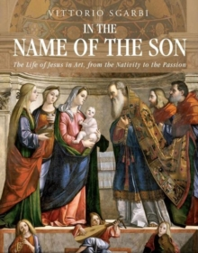 In the Name of the Son : The Life of Jesus in Art, from the Nativity to the Passion, Hardback Book