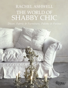 The World of Shabby Chic : Decor, Fabric & Furniture, Palette & Patina, Hardback Book