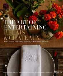Art of Entertaining Relais & Chateaux, The : Menus, Flowers, Table Settings, and More for Memorable Celebrations, Hardback Book