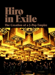 Hiro in Exile : The Creation of a J-Pop Empire, Hardback Book