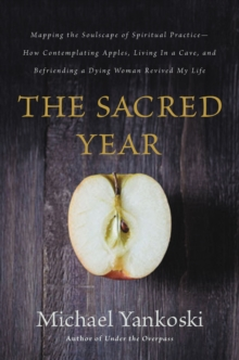 The Sacred Year : Mapping the Soulscape of Spiritual Practice -- How Contemplating Apples, Living in a Cave, and Befriending a Dying Woman Revived My Life, Paperback / softback Book