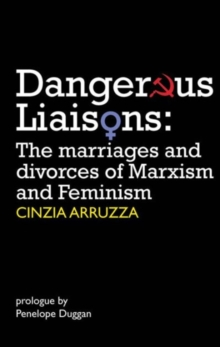 Dangerous Liaisons : The Marriages and Divorces of Marxism and Feminism, Paperback / softback Book