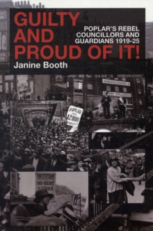 Guilty and Proud of it : Poplar's Rebel Councillors and Guardians 1919-25, Paperback / softback Book