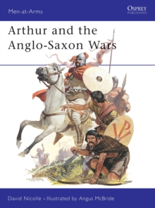 Arthur and the Anglo-Saxon Wars : Anglo-Celtic Warfare, A.D.410-1066, Paperback Book