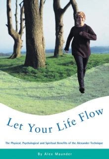 Let Your Life Flow : The Physical, Psychological and Spiritual Benefits of the Alexander Technique, Paperback Book