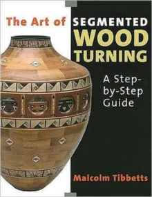 The Art of Segmented Wood Turning : A Step-by-step Guide, Paperback Book
