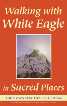 Walking with White Eagle in Sacred Places : Your Own Spiritual Pilgrimage, Paperback / softback Book