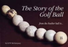 The Story of the Golf Ball : From the Feather Ball to..., Hardback Book
