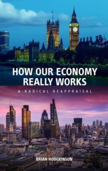 How our Economy Really Works : A Radical Reappraisal, Paperback / softback Book