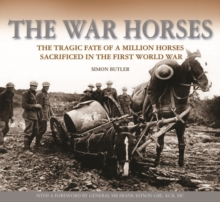The War Horses : The Tragic Fate of a Million Horses Sacrificed in the First World War, Hardback Book