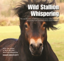 Wild Stallion Whispering : The Real-Life Story of Wild-Born Exmoor Pony Stallion Bear and His Journey from Unwanted Foal to World Champion, Hardback Book