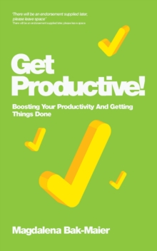 Get Productive! : Boosting Your Productivity and Getting Things Done, Paperback Book