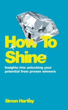 How To Shine : Insights into unlocking your potential from proven winners, Paperback / softback Book