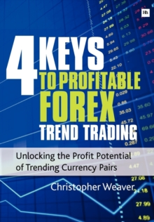 4 Keys to Profitable Forex Trend Trading : Unlocking the Profit Potential of Trending Currency Pairs, Paperback Book