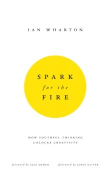 Spark for the Fire : How youthful thinking unlocks creativity, Paperback / softback Book