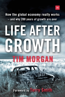 Life After Growth : How the Global Economy Really Works - and Why 200 Years of Growth are Over, Paperback / softback Book