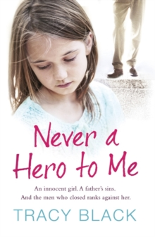 Never a Hero to Me : An Innocent Girl. A Father's Sins. And the Men Who Closed Ranks Against Her, Paperback Book