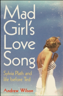 Mad Girl's Love Song : Sylvia Plath and Life Before Ted, Paperback Book