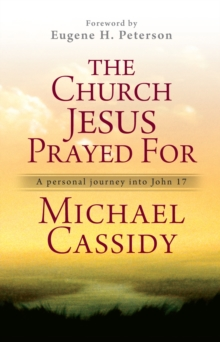 The Church Jesus Prayed for : A Personal Journey into John 17, Paperback Book