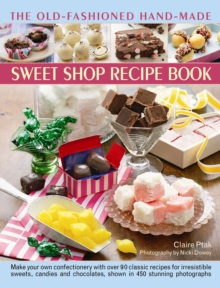 The Old-Fashioned Hand-Made Sweet Shop Recipe Book : Make Your Own Confectionery with Over 90 Classic Recipes for Itrresistible Sweets, Candies and Chocolates, Shown in Over 450 Stunning Photographs, Hardback Book
