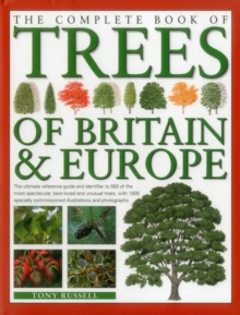 The Complete Book of Trees of Britain & Europe : The Ultimate Reference Guide and Identifier to 550 of the Most Spectacular, Best-Loved and Unusual Trees, Hardback Book