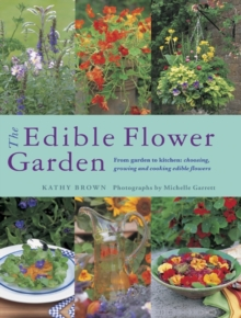 The Edible Flower Garden : From Garden to Kitchen: Choosing, Growing and Cooking Edible Flowers, Paperback / softback Book