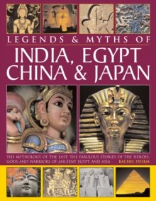 Legends & Myths of India, Egypt, China & Japan : The Mythology of the East: The Fabulous Stories of the Heroes, Gods and Warriors of Ancient Egypt and Asia, Hardback Book