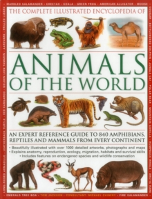 The Complete Illustrated Encyclopedia of Animals of the World : An Expert Reference Guide to 840 Amphibians, Reptiles and Mammals from Every Continent, Hardback Book