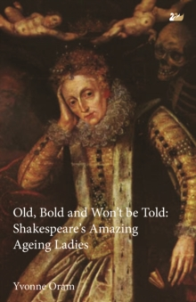 Old, Bold and Won't Be Told : Shakespeare's Amazing Ageing Ladies, Paperback / softback Book
