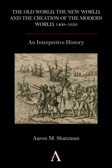 The Old World, the New World, and the Creation of the Modern World, 1400-1650 : An Interpretive History, Hardback Book