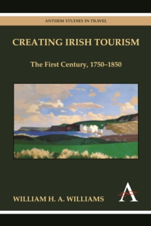Creating Irish Tourism : The First Century, 1750-1850, Paperback / softback Book