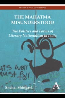 The Mahatma Misunderstood : The Politics and Forms of Literary Nationalism in India, Hardback Book