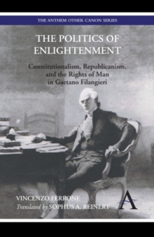 The Politics of Enlightenment : Constitutionalism, Republicanism, and the Rights of Man in Gaetano Filangieri, Hardback Book