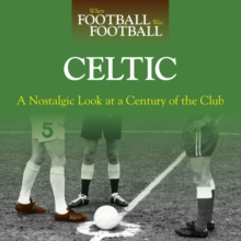 When Football Was Football: Celtic : A Nostalgic Look at a Century of the Club, Hardback Book