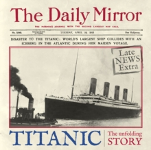Titanic : The Unfolding Story as Told by the Daily Mirror, Hardback Book