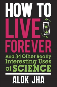 How to Live Forever : And 34 Other Really Interesting Uses of Science, Paperback Book