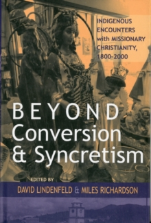 Beyond Conversion and Syncretism : Indigenous Encounters with Missionary Christianity, 1800-2000, Hardback Book