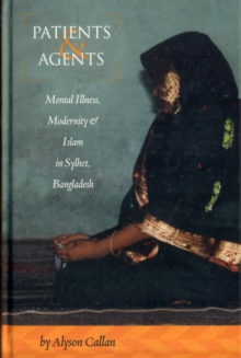 Patients and Agents : Mental Illness, Modernity and Islam in Sylhet, Bangladesh, Hardback Book