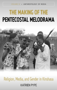 The Making of the Pentecostal Melodrama : Religion, Media and Gender in Kinshasa, Hardback Book