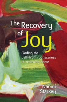 The Recovery of Joy : Finding the Path from Rootlessness to Returning Home, Paperback Book