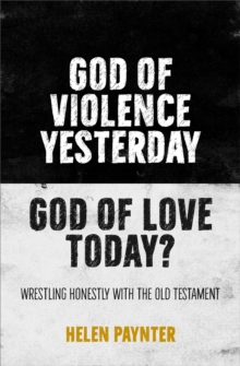 God of Violence Yesterday, God of Love Today? : Wrestling honestly with the Old Testament, Paperback / softback Book