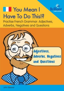 You Mean I Have to Do This!? Adjectives, Adverbs, Negatives and Questions : Practise French Grammar - Volume 4, Paperback / softback Book