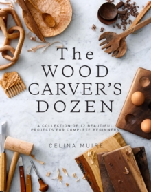 The Wood Carver's Dozen : A Collection of 12 Beautiful Projects for Complete Beginners, Paperback Book