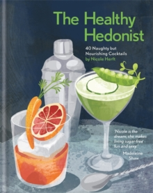 The Healthy Hedonist: 40 Naughty but Nourishing Cocktails, Hardback Book