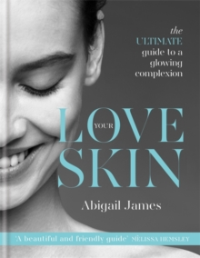 Love Your Skin : The Ultimate Guide to a Glowing Complexion, Hardback Book