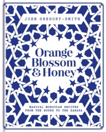 Orange Blossom & Honey : Magical Moroccan recipes from the souks to the Sahara, Hardback Book