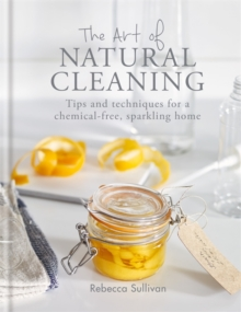 The Art of Natural Cleaning : Tips and techniques for a chemical-free, sparkling home, Hardback Book